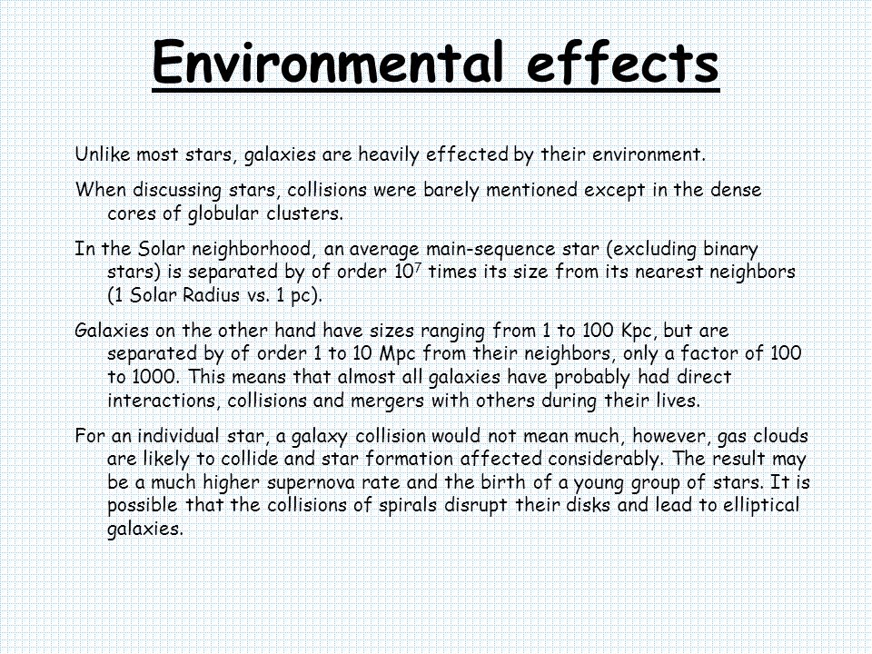 Environmental effects Unlike most stars, galaxies are heavily effected by their environment. When discussing stars, collisions were barely mentioned e