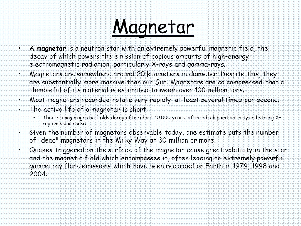 Magnetar A magnetar is a neutron star with an extremely powerful magnetic field, the decay of which powers the emission of copious amounts of high-ene
