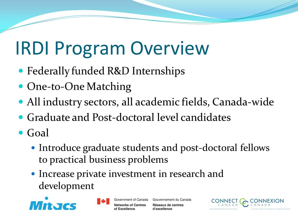 IRDI Program Overview (Contd) Outcomes Increased private sector investment in S&T Increased funding to Canadian universities Increased opportunities in the Canadian job market Change in business culture towards increased long term R&D endeavours Strengthened relationship between Academia and Industry