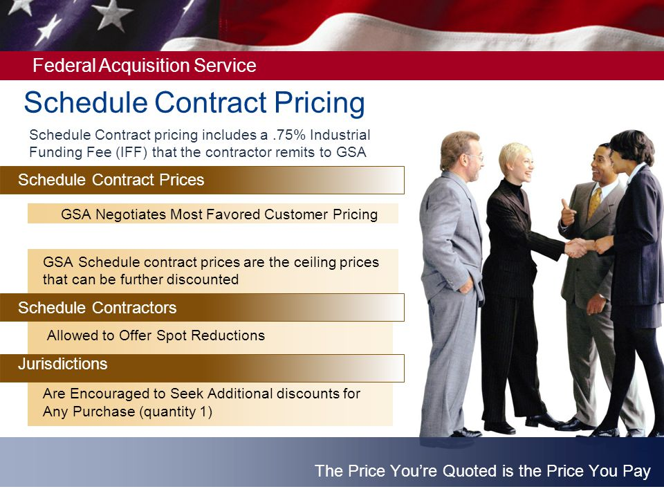 Federal Acquisition Service Schedule Contract pricing includes a.75% Industrial Funding Fee (IFF) that the contractor remits to GSA Schedule Contract