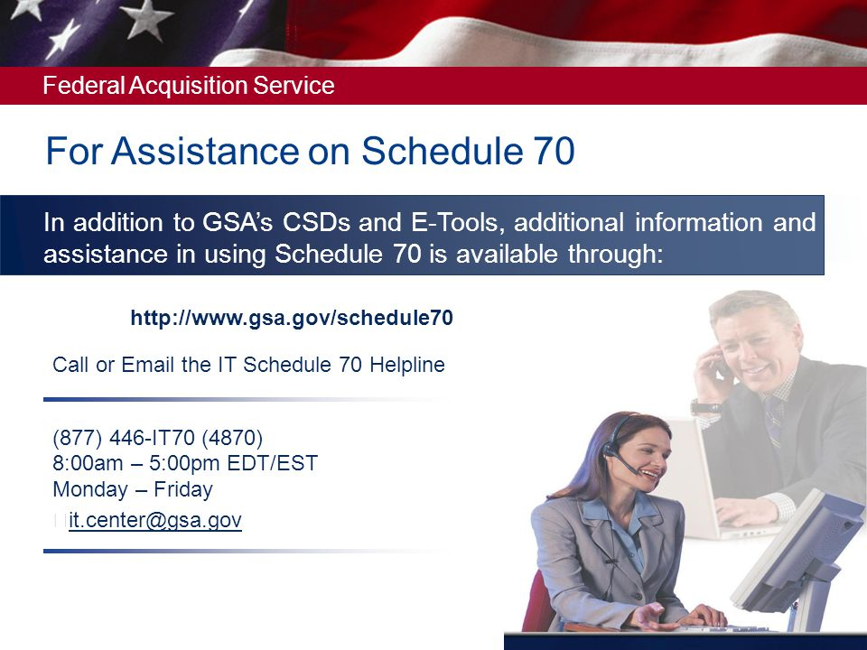 Federal Acquisition Service Call or Email the IT Schedule 70 Helpline (877) 446-IT70 (4870) 8:00am – 5:00pm EDT/EST Monday – Friday it.center@gsa.gov