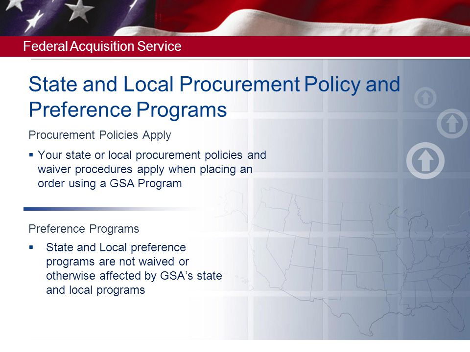 Federal Acquisition Service Voluntary No obligation by state and/or local governments to use the Schedules Contractors decide whether to accept orders from state and local governments Always Open for Use Meet GSA Eligible Users Criteria Have State or Local Authority Granted by State or Local Entity State and Local Participation