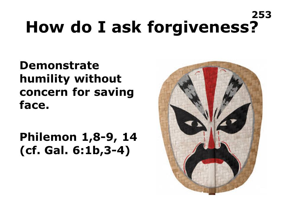 How do I ask forgiveness. Demonstrate humility without concern for saving face.