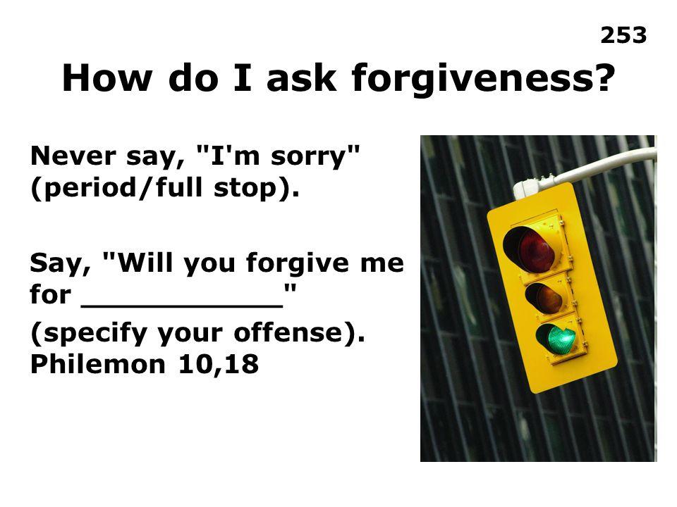 How do I ask forgiveness? Never say,