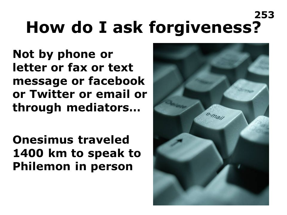 How do I ask forgiveness.Demonstrate humility without concern for saving face.