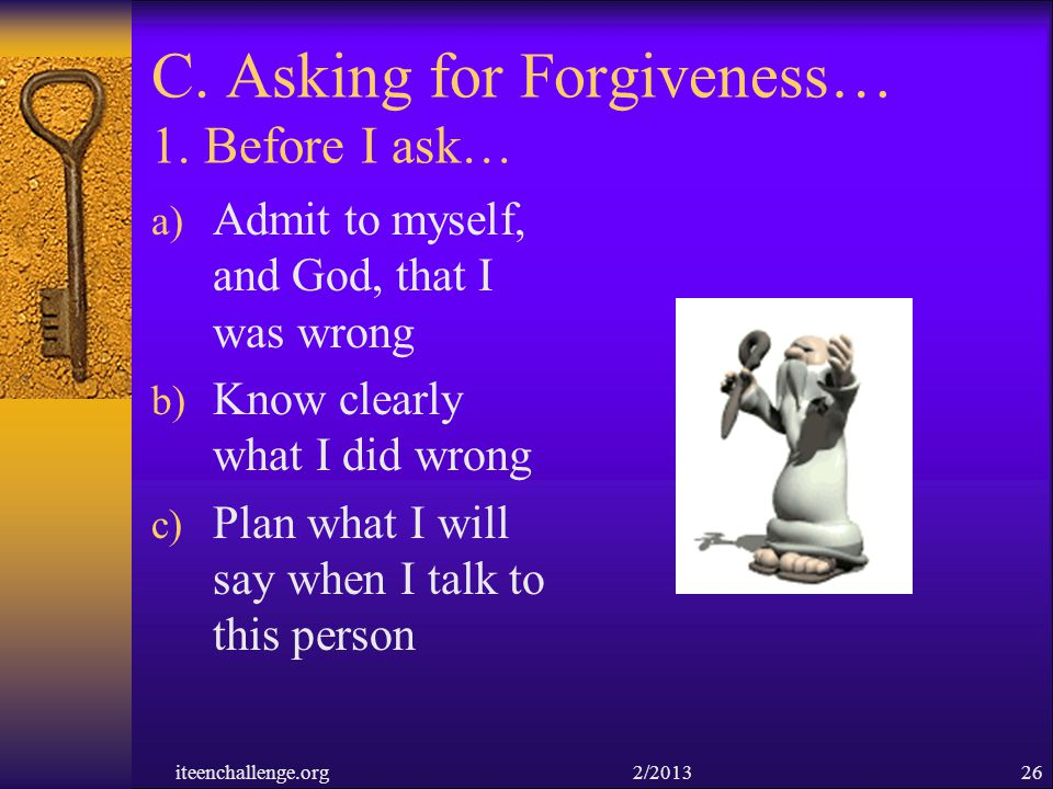 C. Asking for Forgiveness… 1. Before I ask… a) Admit to myself, and God, that I was wrong b) Know clearly what I did wrong c) Plan what I will say whe