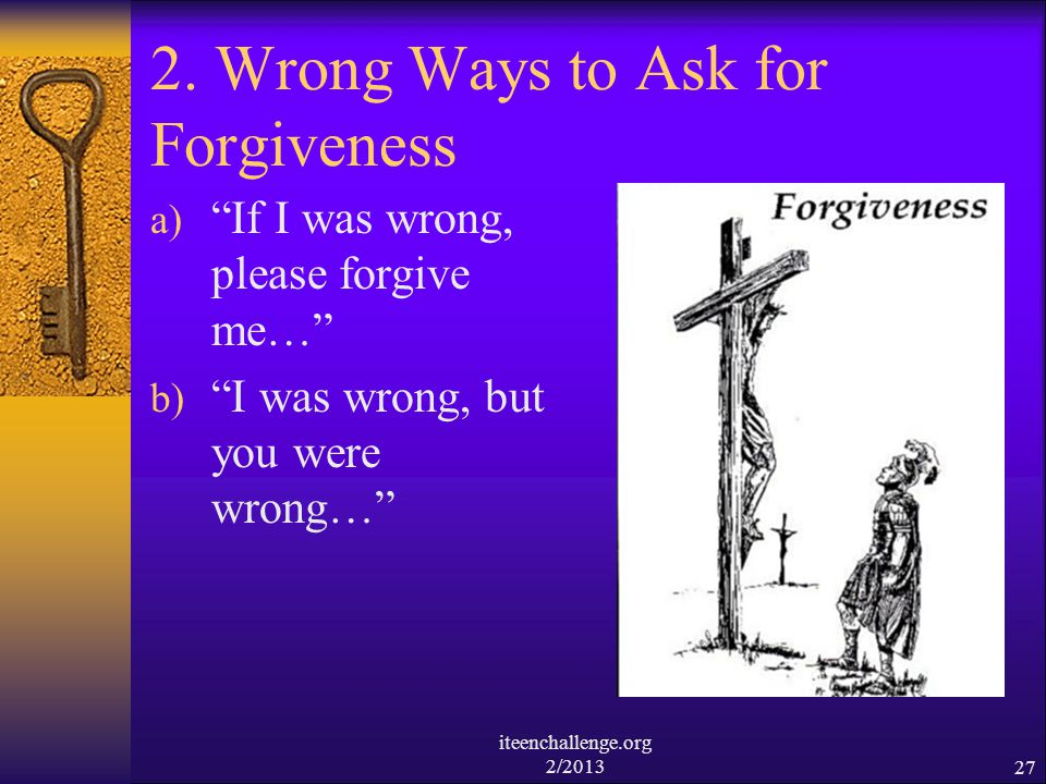 2. Wrong Ways to Ask for Forgiveness a) If I was wrong, please forgive me… b) I was wrong, but you were wrong… iteenchallenge.org 2/201327