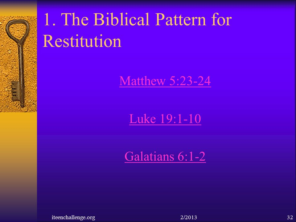 1. The Biblical Pattern for Restitution Matthew 5:23-24 Luke 19:1-10 Galatians 6:1-2 iteenchallenge.org 2/201332