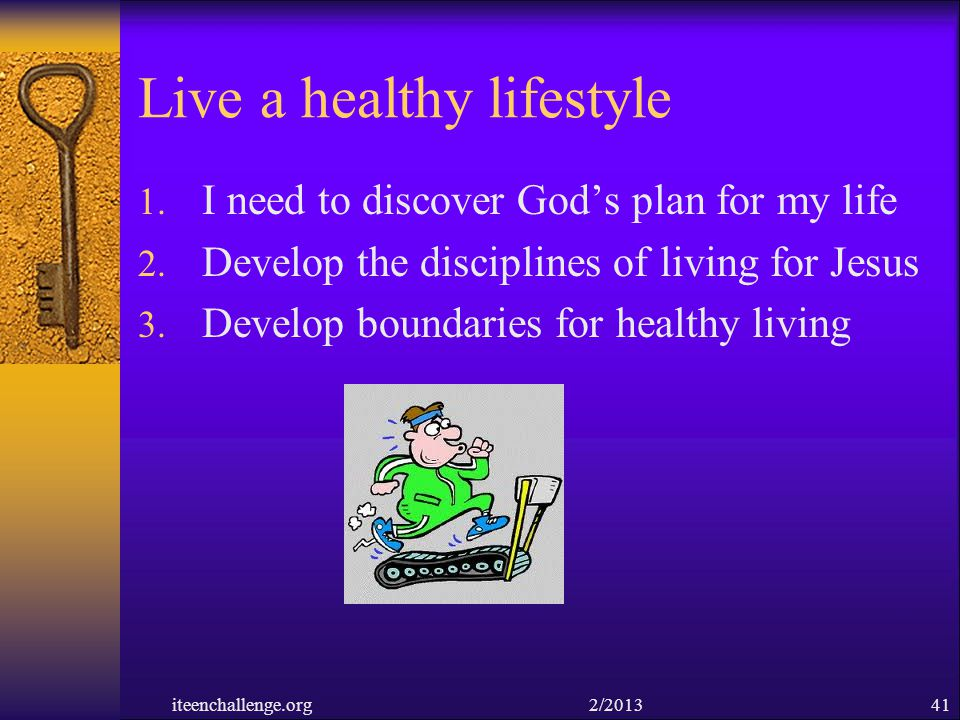 Live a healthy lifestyle 1. I need to discover Gods plan for my life 2. Develop the disciplines of living for Jesus 3. Develop boundaries for healthy