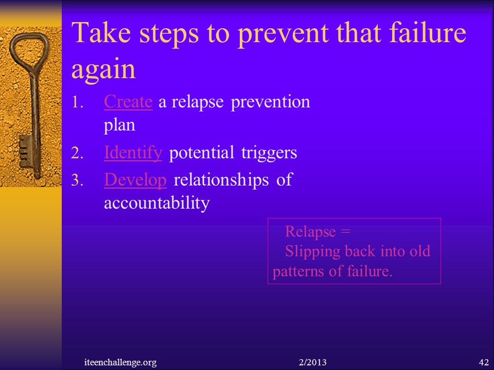 Take steps to prevent that failure again 1. Create a relapse prevention plan 2. Identify potential triggers 3. Develop relationships of accountability
