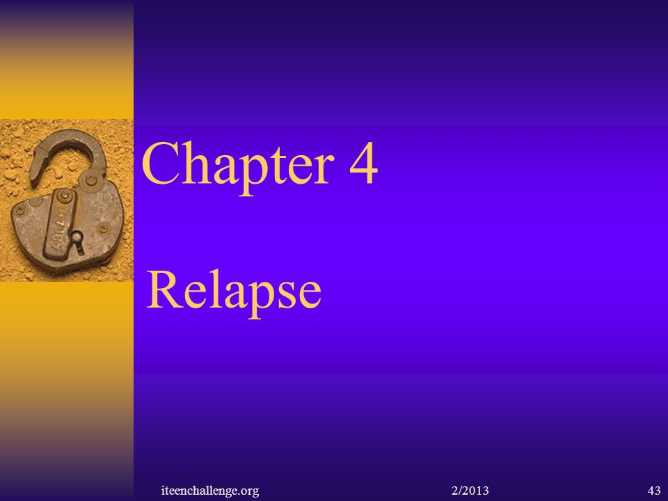 Chapter 4 Relapse iteenchallenge.org 2/201343