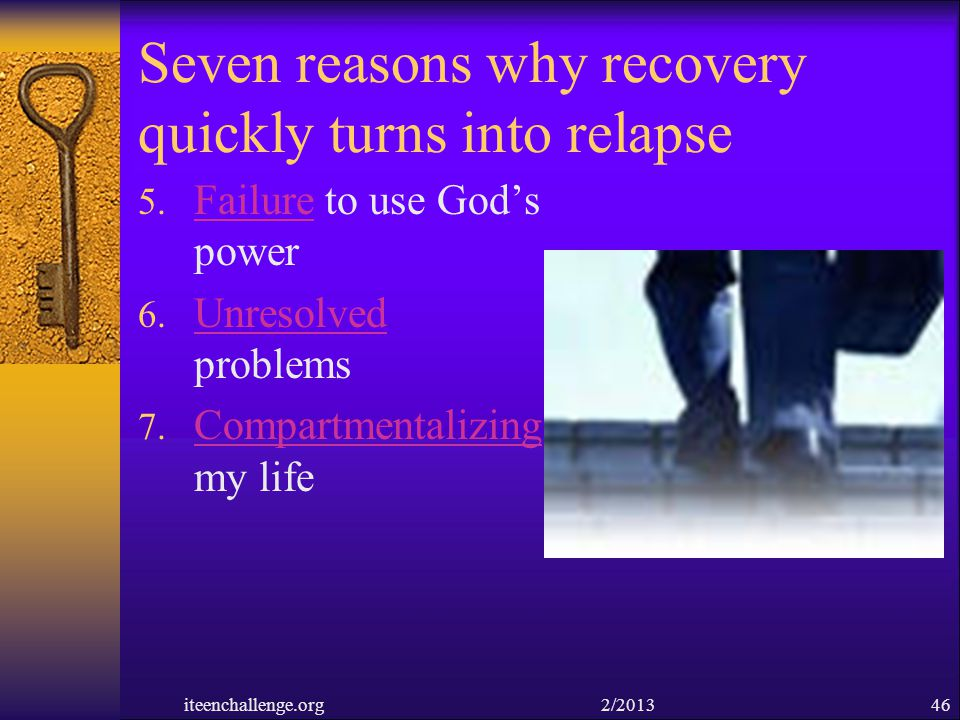 Seven reasons why recovery quickly turns into relapse 5. Failure to use Gods power 6. Unresolved problems 7. Compartmentalizing my life iteenchallenge