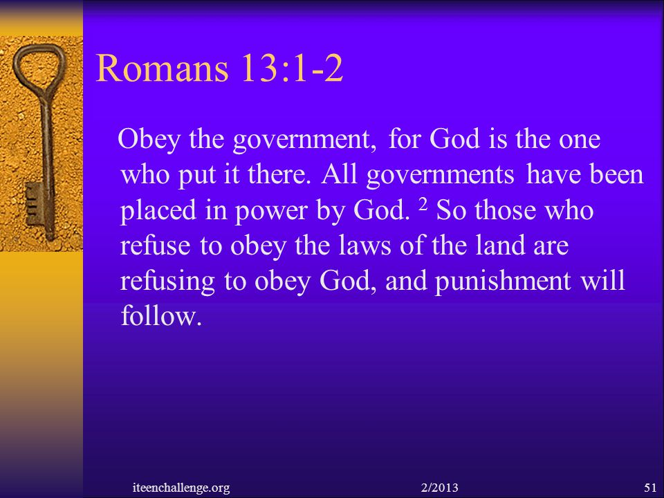 Romans 13:1-2 Obey the government, for God is the one who put it there. All governments have been placed in power by God. 2 So those who refuse to obe
