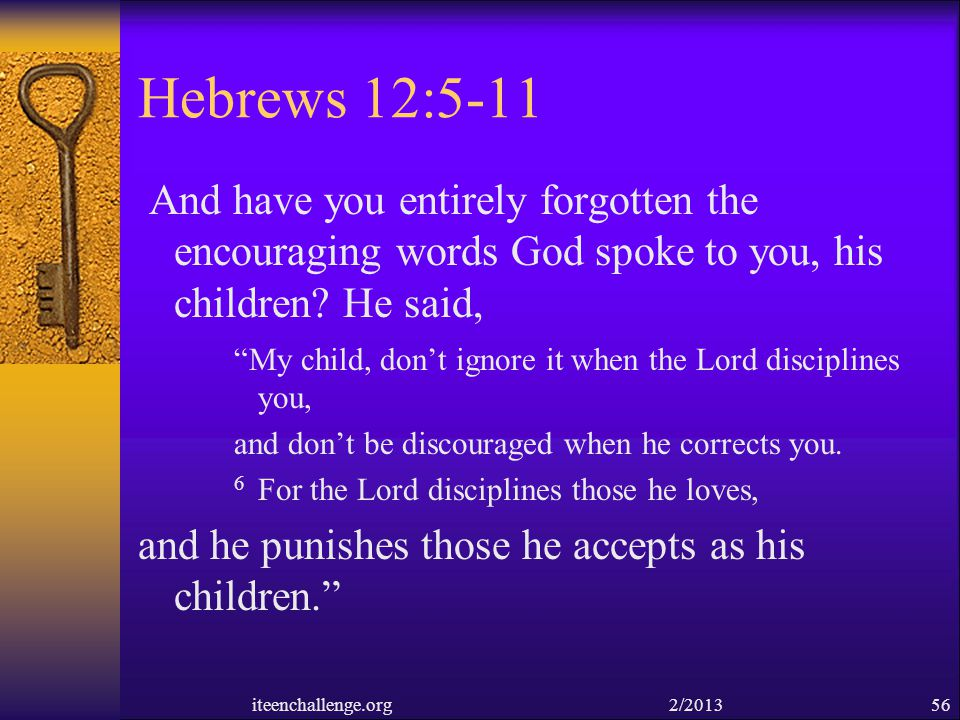 Hebrews 12:5-11 And have you entirely forgotten the encouraging words God spoke to you, his children? He said, My child, dont ignore it when the Lord