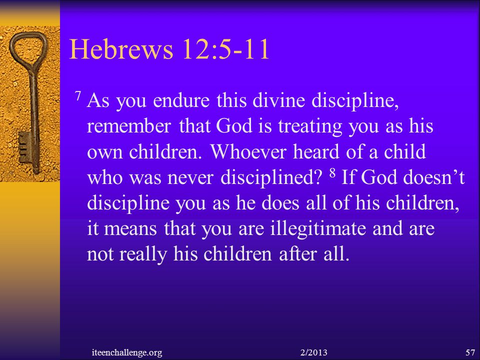 Hebrews 12:5-11 7 As you endure this divine discipline, remember that God is treating you as his own children. Whoever heard of a child who was never