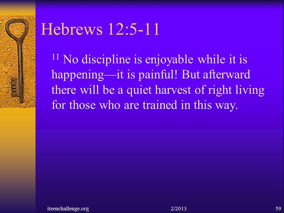 Hebrews 12:5-11 11 No discipline is enjoyable while it is happeningit is painful! But afterward there will be a quiet harvest of right living for thos