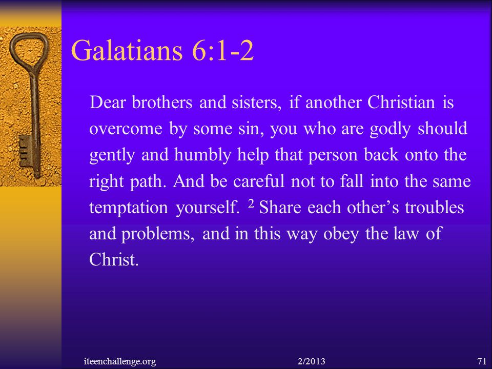Galatians 6:1-2 Dear brothers and sisters, if another Christian is overcome by some sin, you who are godly should gently and humbly help that person b