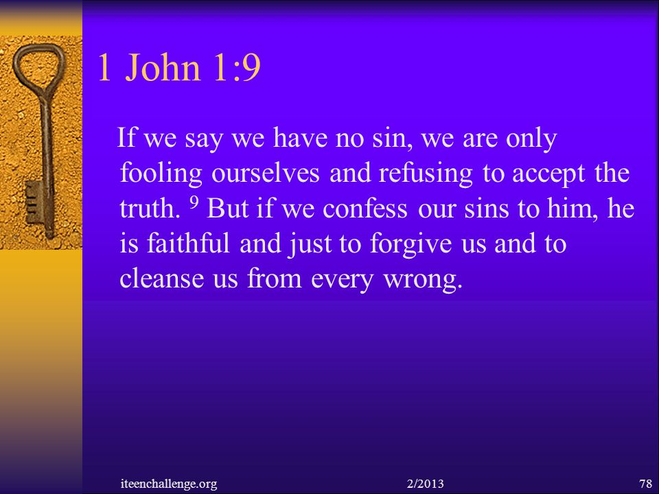 1 John 1:9 If we say we have no sin, we are only fooling ourselves and refusing to accept the truth. 9 But if we confess our sins to him, he is faithf