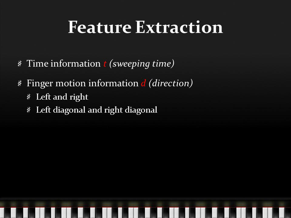 Feature Extraction Time information t (sweeping time) Finger motion information d (direction) Left and right Left diagonal and right diagonal