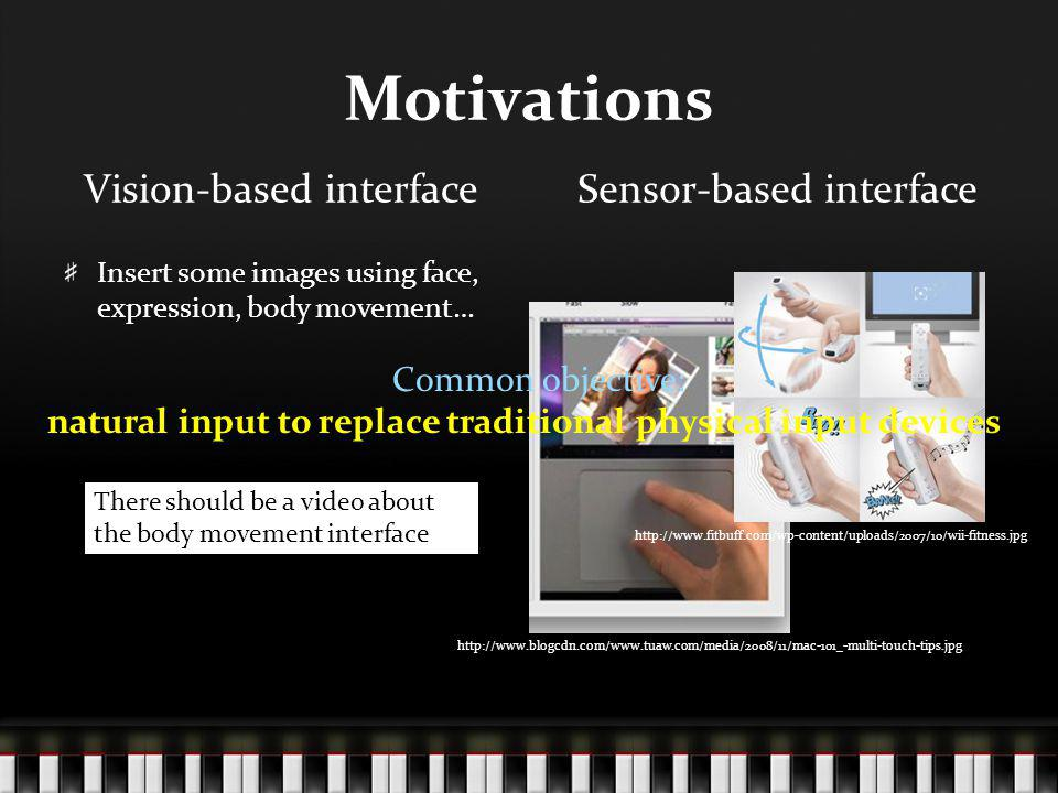 Motivations Vision-based interface Insert some images using face, expression, body movement… Sensor-based interface http://www.blogcdn.com/www.tuaw.com/media/2008/11/mac-101_-multi-touch-tips.jpg http://www.fitbuff.com/wp-content/uploads/2007/10/wii-fitness.jpg There should be a video about the body movement interface Common objective: natural input to replace traditional physical input devices