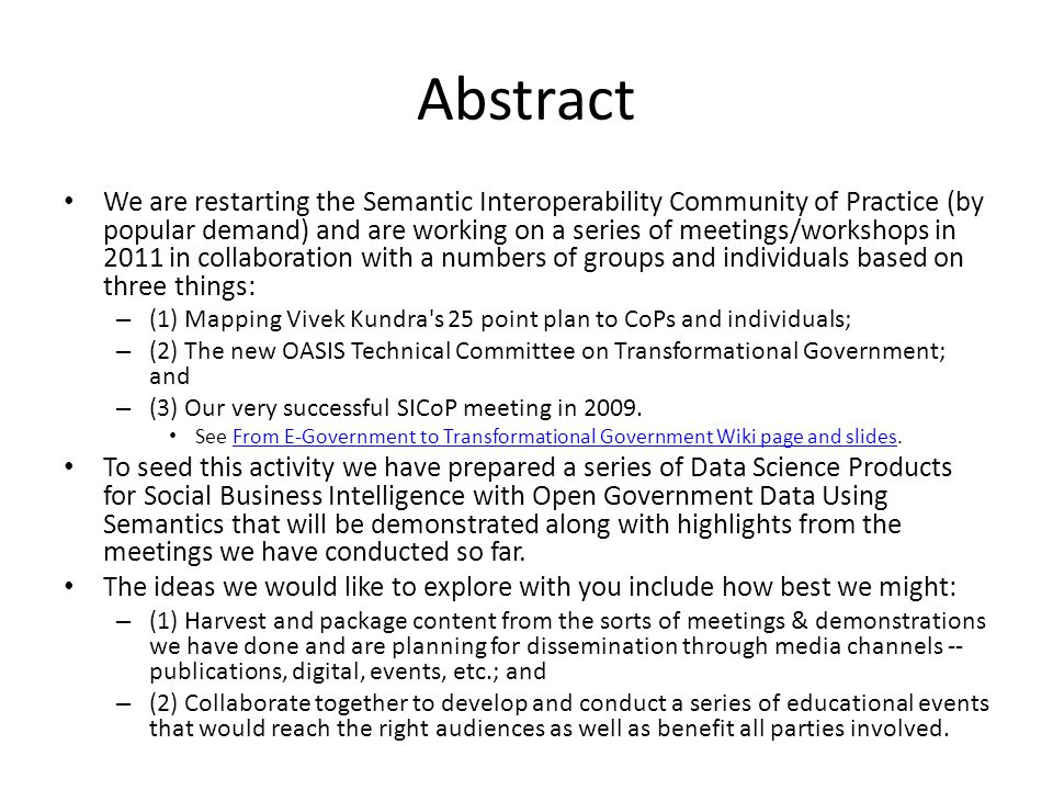 Abstract We are restarting the Semantic Interoperability Community of Practice (by popular demand) and are working on a series of meetings/workshops in 2011 in collaboration with a numbers of groups and individuals based on three things: – (1) Mapping Vivek Kundra s 25 point plan to CoPs and individuals; – (2) The new OASIS Technical Committee on Transformational Government; and – (3) Our very successful SICoP meeting in 2009.