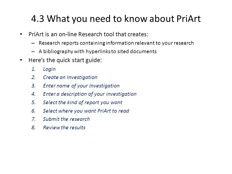 4.3 What you need to know about PriArt PriArt is an on-line Research tool that creates: – Research reports containing information relevant to your research – A bibliography with hyperlinks to sited documents Heres the quick start guide: 1.Login 2.Create an Investigation 3.Enter name of your Investigation 4.Enter a description of your investigation 5.Select the kind of report you want 6.Select where you want PriArt to read 7.Submit the research 8.Review the results