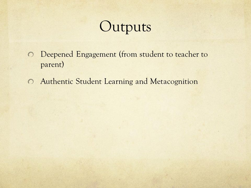 Outputs Deepened Engagement (from student to teacher to parent) Authentic Student Learning and Metacognition