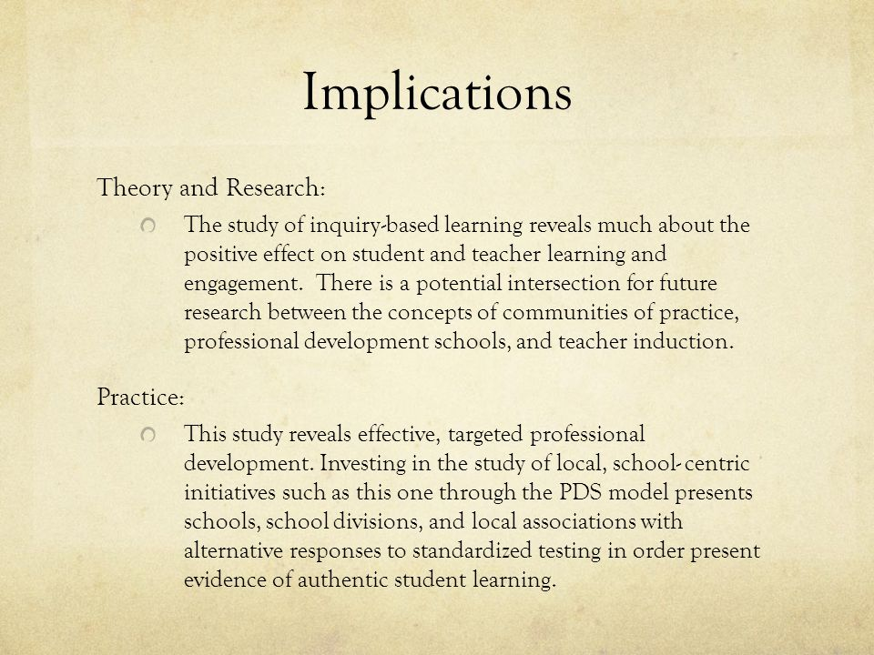 Implications Theory and Research: The study of inquiry-based learning reveals much about the positive effect on student and teacher learning and engagement.