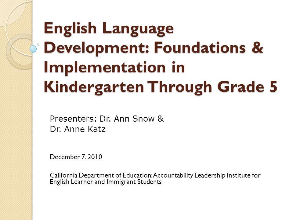 English Language Development: Foundations & Implementation in Kindergarten Through Grade 5 Presenters: Dr. Ann Snow & Dr. Anne Katz December 7, 2010 C