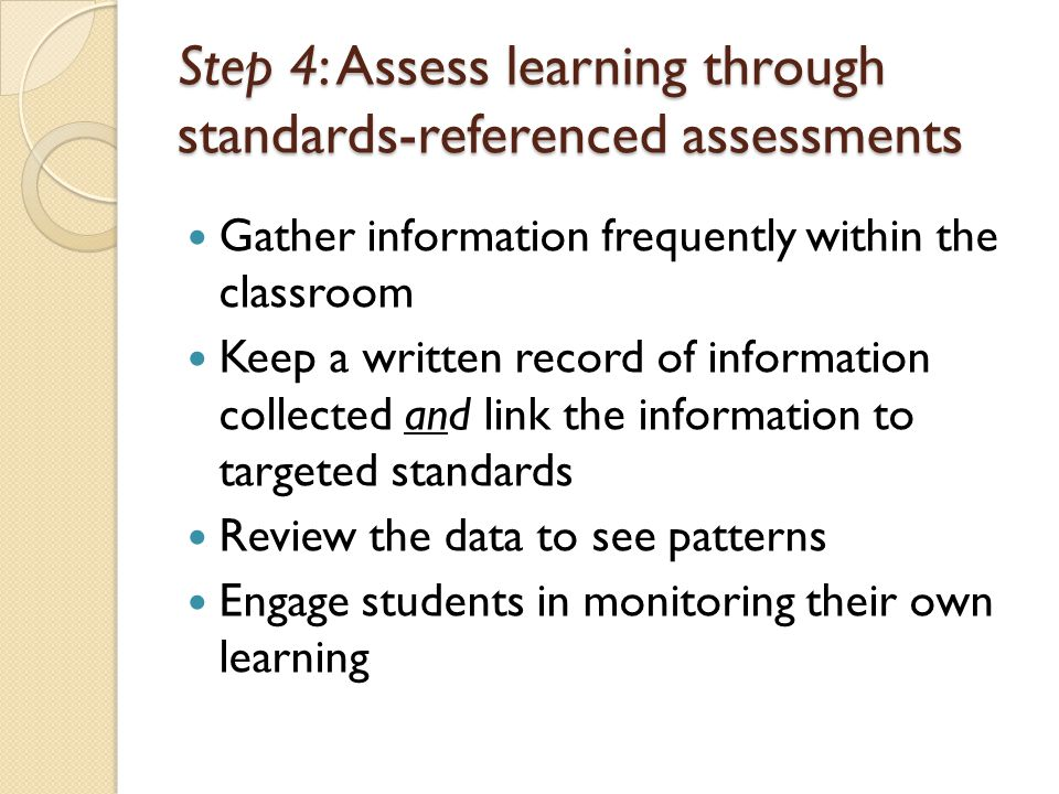 Step 4: Assess learning through standards-referenced assessments Gather information frequently within the classroom Keep a written record of informati