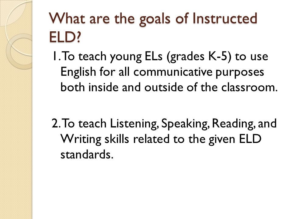 What are the goals of Instructed ELD? 1. To teach young ELs (grades K-5) to use English for all communicative purposes both inside and outside of the