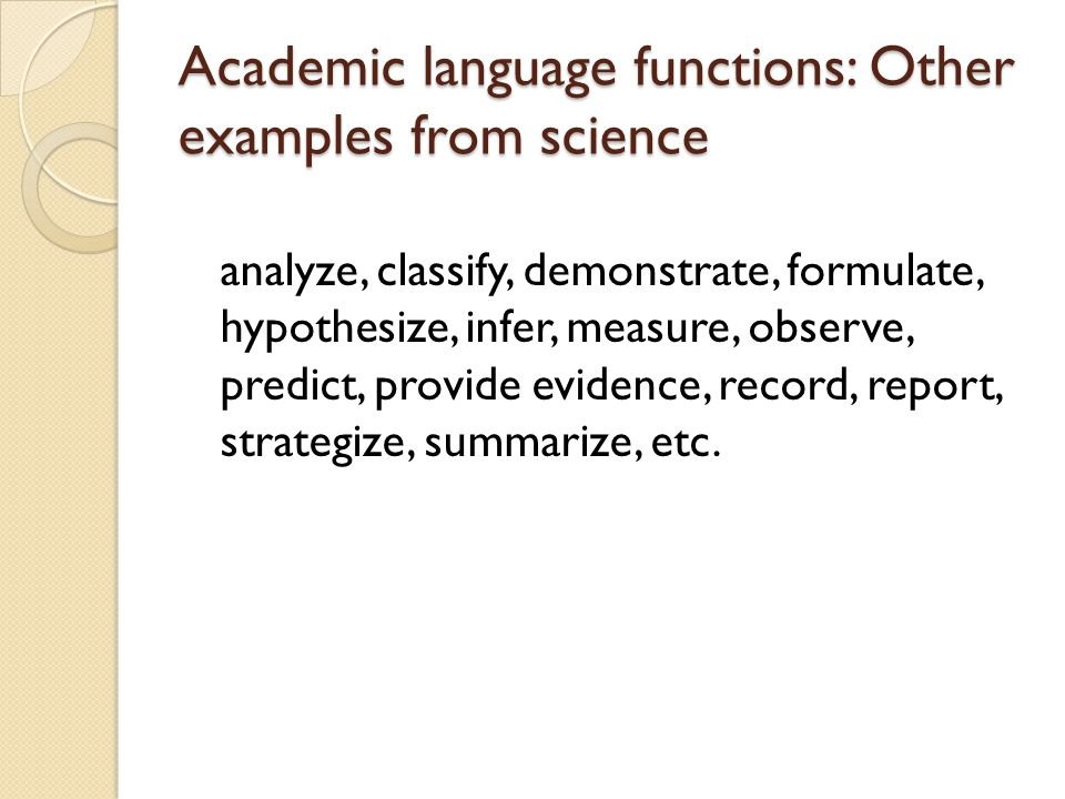 Academic language functions: Other examples from science analyze, classify, demonstrate, formulate, hypothesize, infer, measure, observe, predict, pro