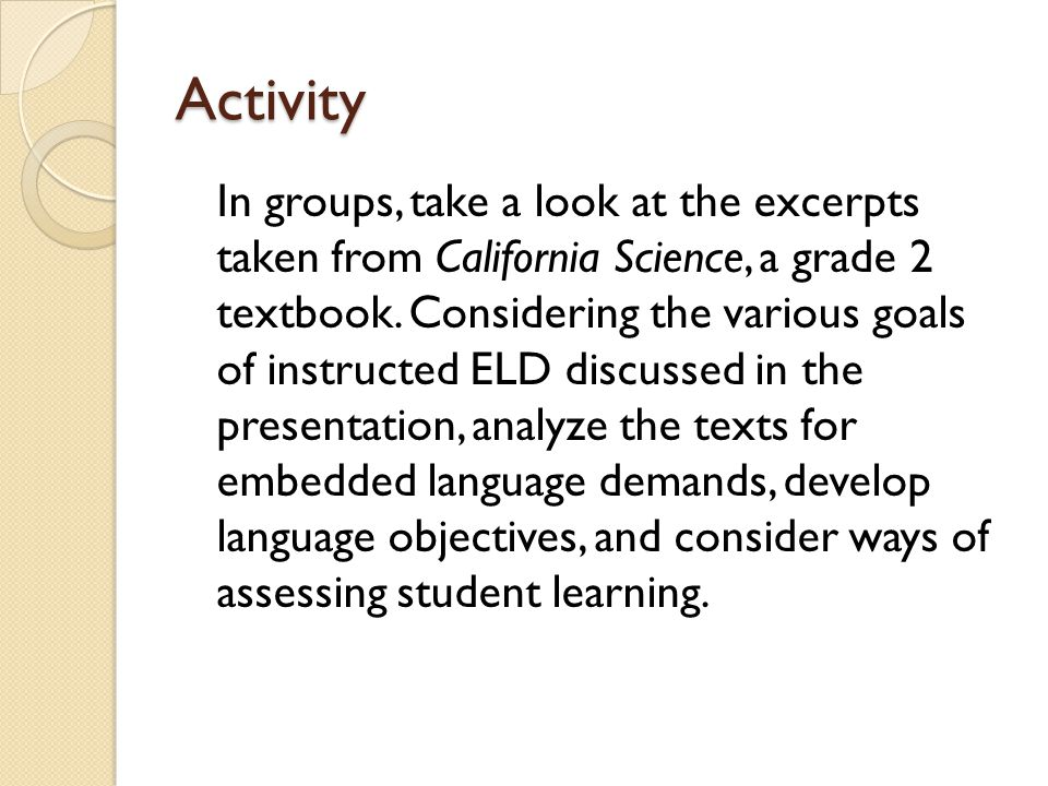 Activity In groups, take a look at the excerpts taken from California Science, a grade 2 textbook. Considering the various goals of instructed ELD dis