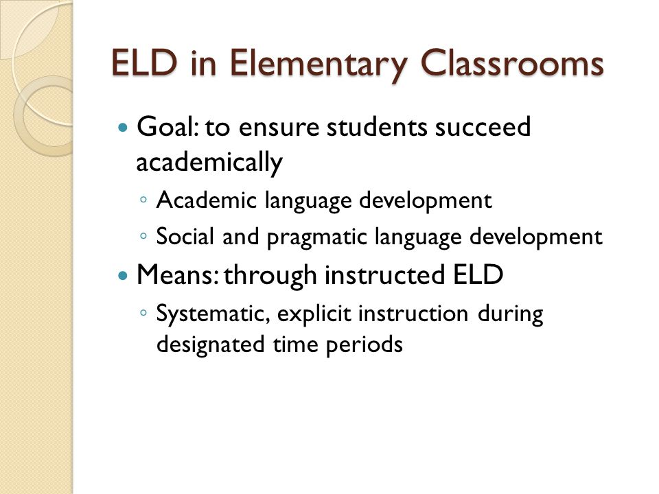 ELD in Elementary Classrooms Goal: to ensure students succeed academically Academic language development Social and pragmatic language development Mea