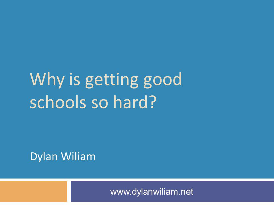 Why is getting good schools so hard? Dylan Wiliam www.dylanwiliam.net