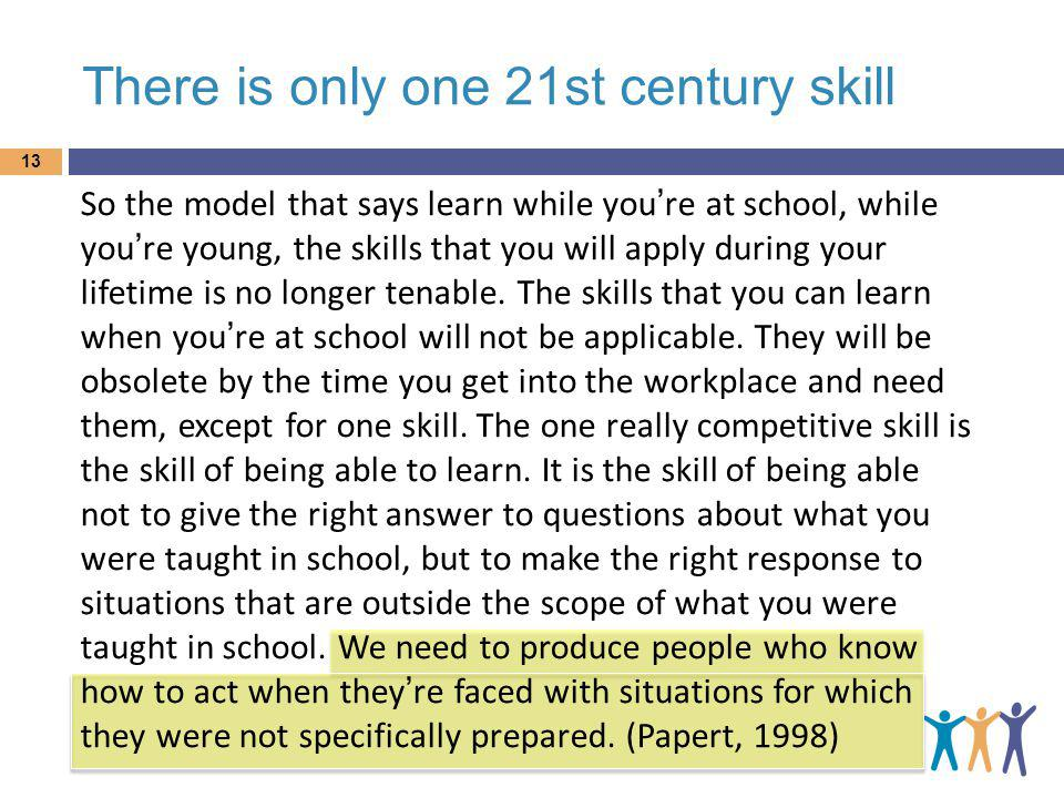 There is only one 21st century skill So the model that says learn while youre at school, while youre young, the skills that you will apply during your lifetime is no longer tenable.
