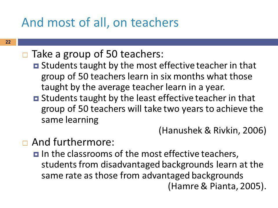 And most of all, on teachers 22 Take a group of 50 teachers: Students taught by the most effective teacher in that group of 50 teachers learn in six months what those taught by the average teacher learn in a year.
