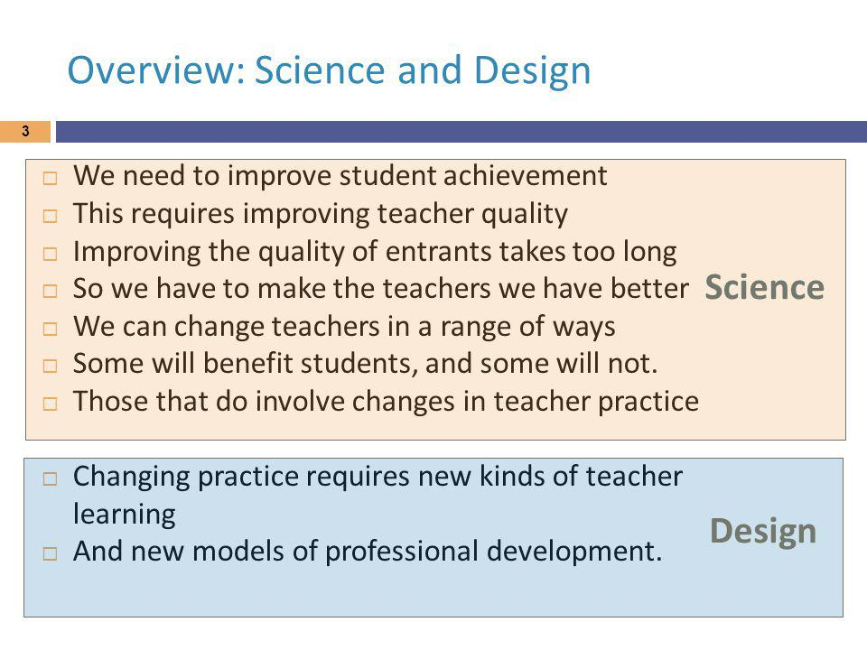 Overview: Science and Design We need to improve student achievement This requires improving teacher quality Improving the quality of entrants takes too long So we have to make the teachers we have better We can change teachers in a range of ways Some will benefit students, and some will not.