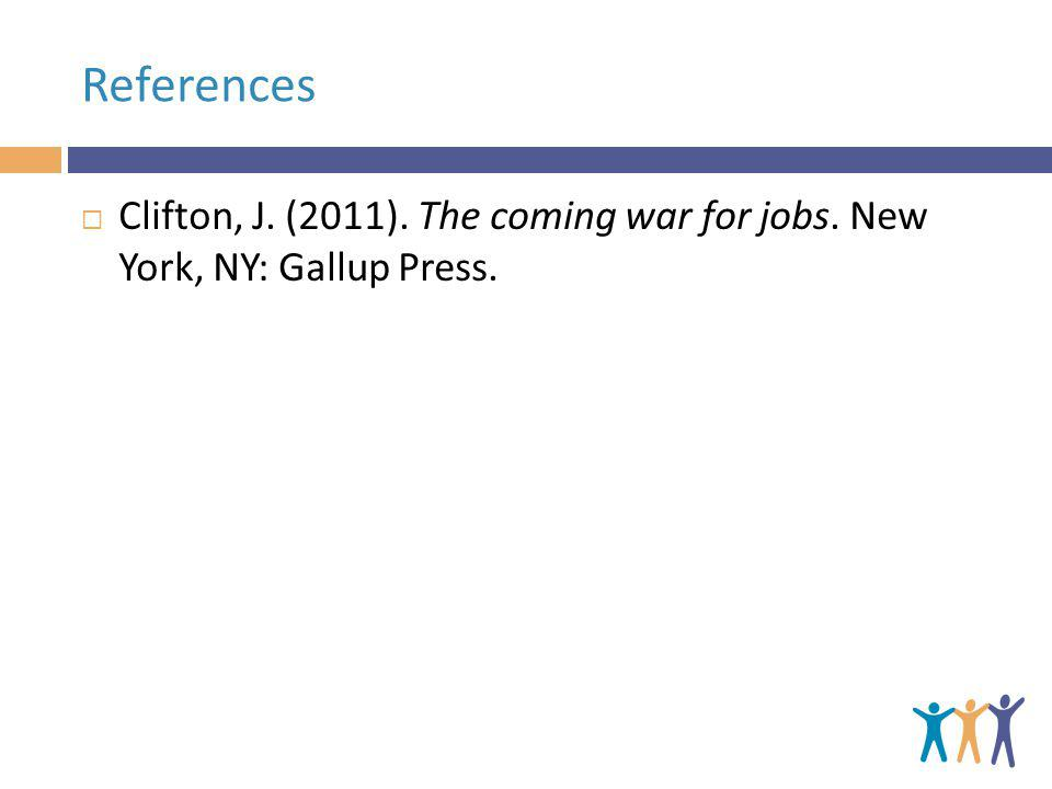 References Clifton, J. (2011). The coming war for jobs. New York, NY: Gallup Press.