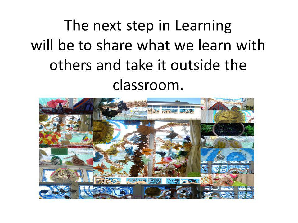 The next step in Learning will be to share what we learn with others and take it outside the classroom.