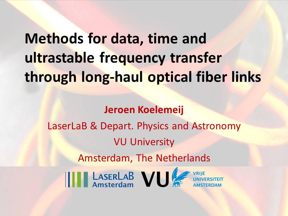 Methods for data, time and ultrastable frequency transfer through long-haul optical fiber links Jeroen Koelemeij LaserLaB & Depart.