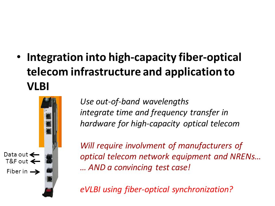 Integration into high-capacity fiber-optical telecom infrastructure and application to VLBI Use out-of-band wavelengths integrate time and frequency transfer in hardware for high-capacity optical telecom Will require involvment of manufacturers of optical telecom network equipment and NRENs… … AND a convincing test case.