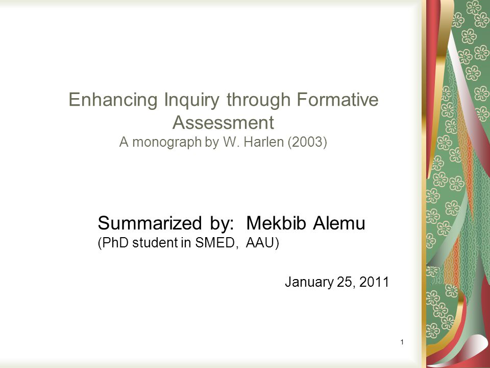 Enhancing Inquiry through Formative Assessment A monograph by W. Harlen (2003) Summarized by: Mekbib Alemu (PhD student in SMED, AAU) January 25, 2011