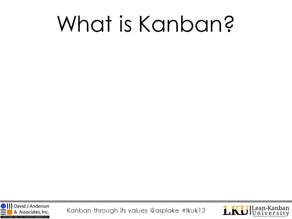 Kanban through its values @asplake #lkuk13 What is Kanban