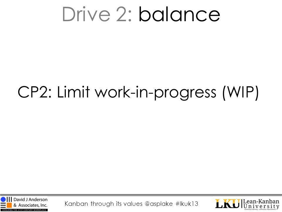 Kanban through its values @asplake #lkuk13 CP2: Limit work-in-progress (WIP) Drive 2: balance