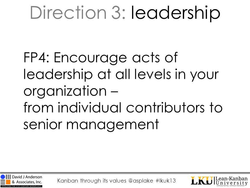 Kanban through its values @asplake #lkuk13 FP4: Encourage acts of leadership at all levels in your organization – from individual contributors to senior management Direction 3: leadership