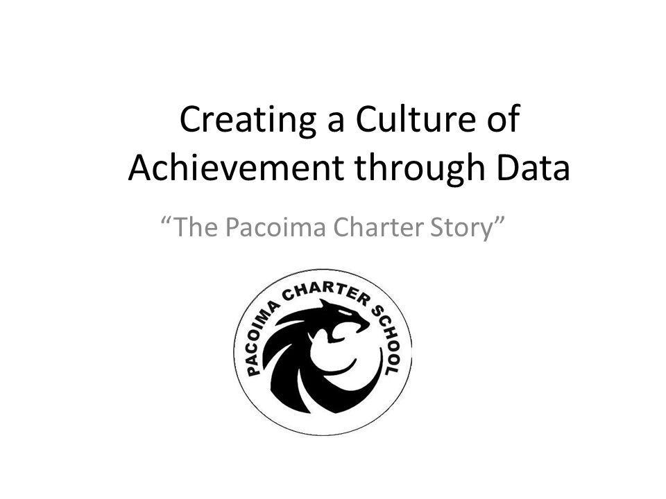 Creating a Culture of Achievement through Data The Pacoima Charter Story