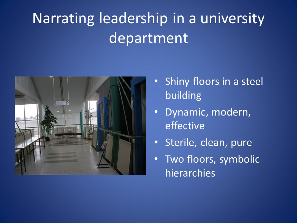 Narrating leadership in a university department Shiny floors in a steel building Dynamic, modern, effective Sterile, clean, pure Two floors, symbolic