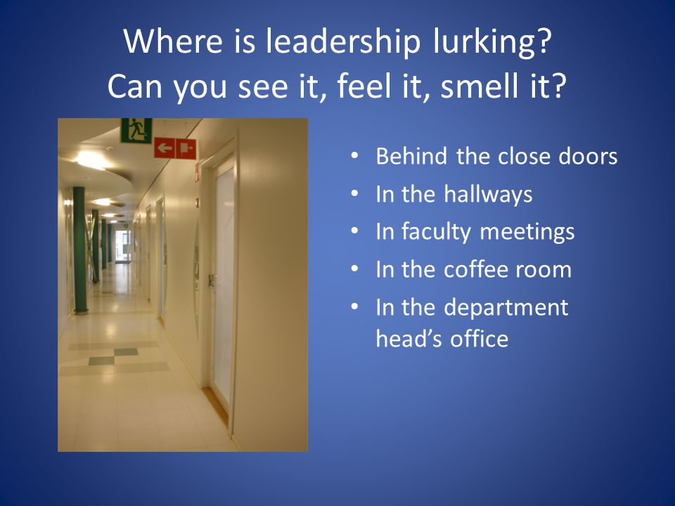 Where is leadership lurking? Can you see it, feel it, smell it? Behind the close doors In the hallways In faculty meetings In the coffee room In the d
