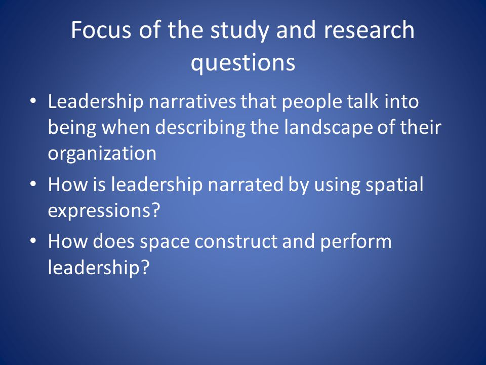 Focus of the study and research questions Leadership narratives that people talk into being when describing the landscape of their organization How is leadership narrated by using spatial expressions.